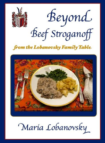 Beyond Beef Stroganoff: Delicious Russian-American and International Recipes from The Lobanovsky Family Table by Maria Lobanovsky