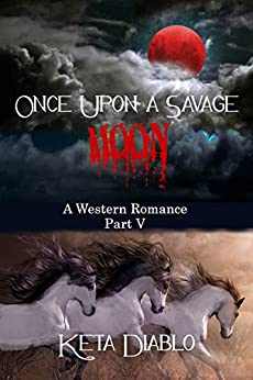 Once Upon A Savage Moon, Part 5 (Western Romance) by [Diablo, Keta]