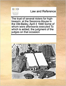 Book The tryal of several rioters for high-treason: at the Sessions-House in the Old-Bailey, April 4 1668 Some of whom were afterwards executed To which is ... the judgment of the judges on that occasion