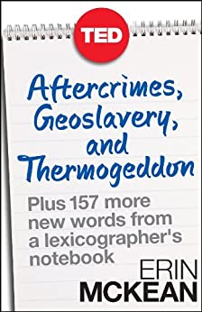 Aftercrimes, Geoslavery, and Thermogeddon: Plus 157 More New Words from a Lexicographer's Notebook (TED Books) by [McKean, Erin]