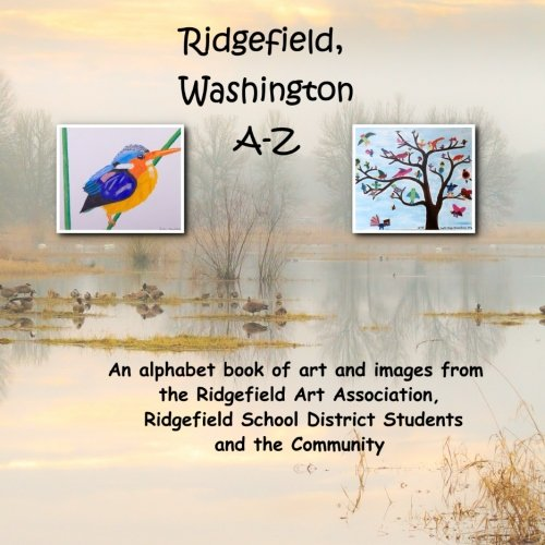 Ridgefield, Washington A-Z: An Alphabet book of art and images from the Ridgefield Art Association, Ridgefield School District Students and the Community (Washington School Student Collection)