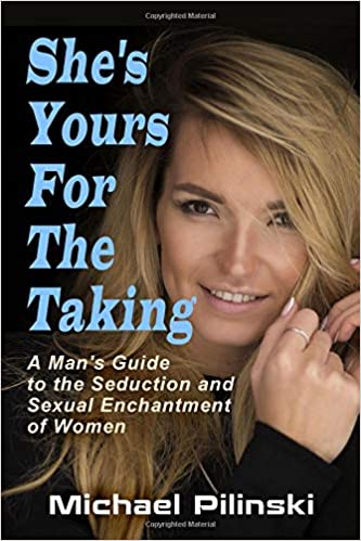 Shes Yours For The Taking: A Mans Guide to the Seduction and Sexual Enchantment of Women