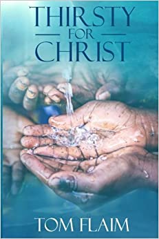 Thirsty For Christ: The WATER@WORK Story, As Told by Its Founder and the Many That Serve Her by Tom Flaim (2015-08-18)