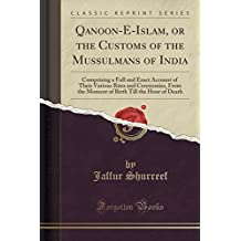Qanoon-E-Islam, or the Customs of the Mussulmans of India: Comprising a Full and Exact Account of Their Various Rites and Ceremonies, From the Moment of Birth Till the Hour of Death (Classic Reprint)