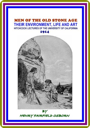 Men of the Old Stone Age / Their Environment, Life and Art by Henry Fairfield Osborn : (full image Illustrated)