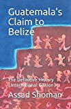 Guatemala's Claim to Belize: The Definitive History