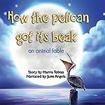 How the Pelican Got Its Beak: An Animal Fable | Harris Tobias