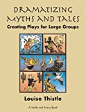 Dramatizing Myths and Tales Creating Plays for Large Groups: Grade 3 - High School