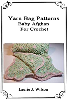 Yarn Bag Patterns - Baby Afghan to Crochet by [Wilson, Laurie J.]