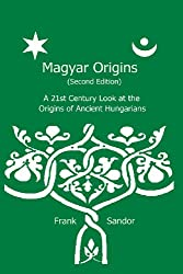 Magyar Origins (Second Edition): A 21st Century Look at the Origins of Ancient Hungarians