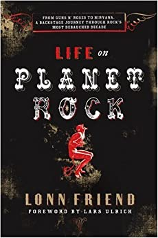 Life on Planet Rock: From Guns N' Roses to Nirvana, a Backstage Journey through Rock's Most Debauched  Decade by [Friend, Lonn]