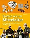 Spielen wie im Mittelalter: 50 Anleitungen zum Nachbauen und Mitspielen