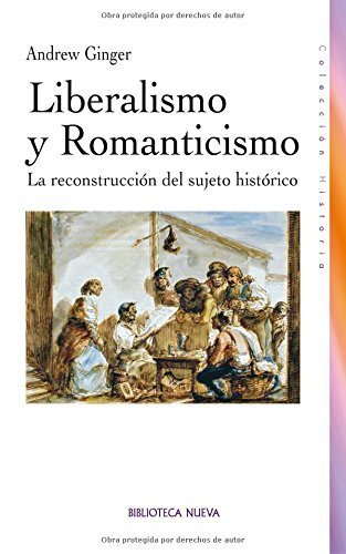 Liberalismo y Romanticismo: La reconstrucción del sujeto histórico (HISTORIA) (Spanish Edition)