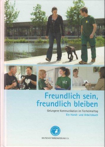 Freundlich sein, freundlich bleiben - Gelungene Kommunikation im Tierheimalltag - Ein Hand-und Arbeitsbuch