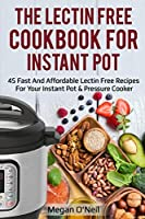 The Lectin Free Cookbook for Instant Pot: 45 Fast and Affordable Lectin Free Recipes for your Instant Pot & Pressure Cooker