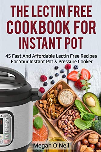 The Lectin Free Cookbook for Instant Pot: 45 Fast and Affordable Lectin Free Recipes for your Instant Pot & Pressure Cooker by Megan O'Neil