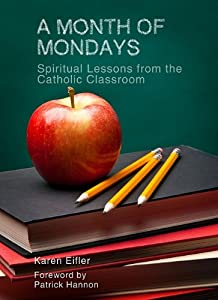 A Month of Mondays: Spiritual Lessons from the Catholic Classroom Karen Eifler and Patrick Hannon