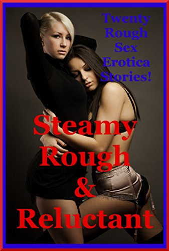 Steamy, Rough, and Reluctant: Twenty Rough Sex Erotica Stories