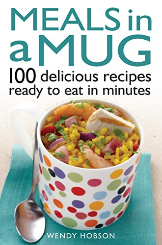 Meals in a Mug: 100 Delicious Recipes Ready to Eat in Minutes by Wendy Hobson