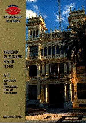 Descargar Libro Arquitectura Del Eclecticismo En Galicia Vol. Ii. Edificación Del Ferrocarril, Escolar Y De Recreo José Fernández Fernández