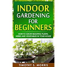 Indoor Gardening for Beginners: How to Grow Beautiful Plants, Herbs and Vegetables in Your House (Life Simplified)