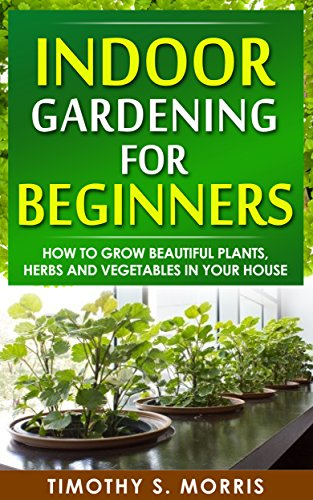 Indoor Gardening for Beginners: How to Grow Beautiful Plants, Herbs...