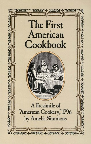 "The First American Cookbook: A Facsimile of ""American Cookery,"" 1796 by [Simmons, Amelia]"