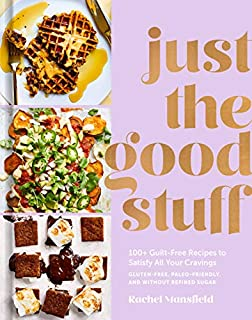 Book Cover: Just the Good Stuff: 100  Guilt-Free Recipes to Satisfy All Your Cravings: A Cookbook