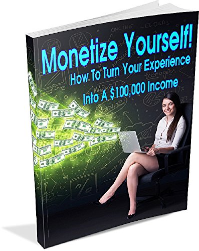 Monetize Yourself - How To Turn Your Experience Into A $100,000 Income: Use The Top 5 Legitimate Business Models To Build A Solid, Home Based Business Online (ESP-1)