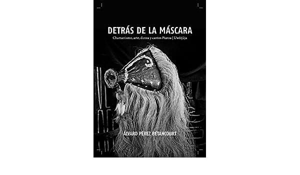 Amazon.com: DETRÁS DE LA MÁSCARA: Chamanismo, arte, danza y cantos piaroa/ Uwötjüja (Spanish Edition) eBook: Alvaro Pérez: Kindle Store