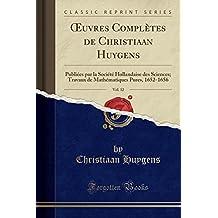 Oeuvres Completes de Christiaan Huygens, Vol. 12: Publiees Par La Societe Hollandaise Des Sciences; Travaux de Mathematiques Pures, 1652-1656 (Classic Reprint)