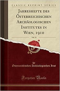Jahreshefte des Österreichischen Archäologischen Institutes in Wien, 1910, Vol. 13 (Classic Reprint)