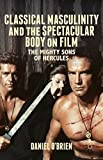 Classical Masculinity and the Spectacular Body on Film: The Mighty Sons of Hercules by Daniel O'Brien (2014-10-29)