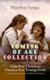 COMING OF AGE COLLECTION – Timeless Children Classics For Young Girls: Complete Elsie Dinsmore & Mildred Keith Series: Including the Novels Edith's Sacrifice, ... River Valley (With Original Illustrations)