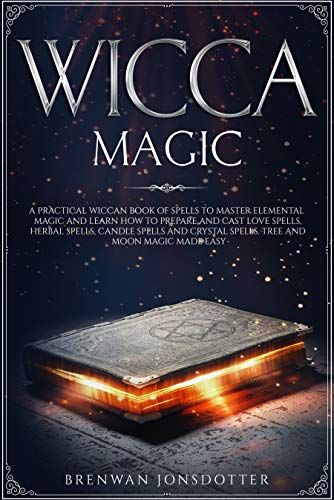 Wicca Magic: a Practical Wiccan Book of Spells to Master Elemental Magic and Learn How to Prepare and Cast Love Spells, Herbal Spells, Candle Spells and ... Easy (How to Master the Wiccan Religion 2)