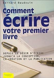 Comment écrire votre premier livre : Depuis le désir d'écrire jusqu'à la conception et la publication par Baudouin