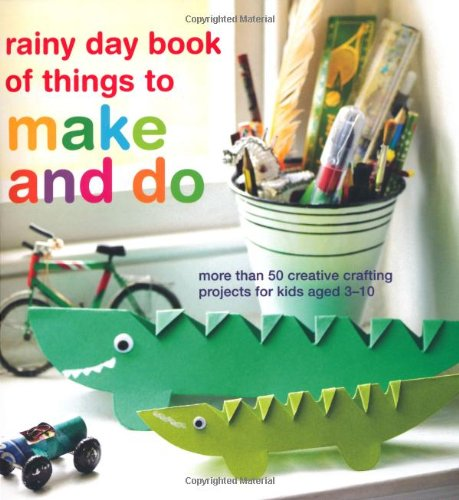rainy day book of things to make and do: More Than 50 Creative Crafting Projects for Kids Aged 3-10