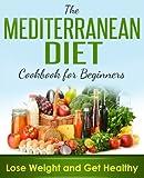 Mediterranean Diet: Mediterranean Cookbook For Beginners, Lose Weight And Get Healthy (Mediterranean Recipes, Mediterranean For Beginners, Mediterranean Cookbook, Mediterranean Diet For Weight Loss)