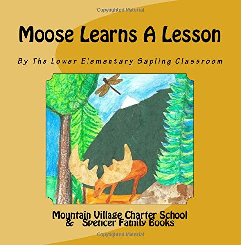 Moose Learns A Lesson: Written and illustrated by The Lower Elementary Sapling Classroom at Mountain Village Charter School in Plymouth, New Hampshire