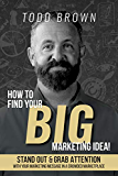 How To Find Your Big Marketing Idea: Stand Out and Grab Attention with Your Marketing Message In a Crowded Marketplace