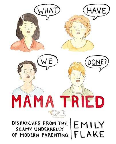 Mama Tried: Dispatches from the Seamy Underbelly of Modern Parenting cover