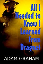 All I Needed to Know I Learned from Dragnet (Life Lessons from Great Detectives Book 2)