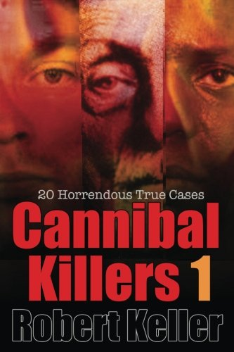 True Crime: Cannibal Killers Volume 1: 18 Horrific True Murder Cases (True Crime Cases)