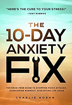 The 10-Day Anxiety Fix: The Drug-Free Guide to Stopping Panic Attacks, Overcoming Burnout, and Enjoying Life Again by [Hoehn, Charlie]