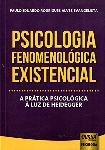 Psicologia Fenomenológica Existencial. A Prática Psicológica à Luz de Heidegger