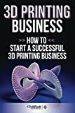 3D Printing Business: How To Start A Successful 3D Printing Business