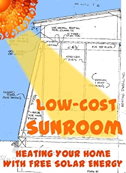 Low-Cost Sunroom: Heating Your Home With Free Solar Energy (Modern Simplicity Book 5) by [Hess, Errol, Hess, Anna]