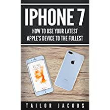 iPhone 7: How to use your latest Apple device to the fullest (manual,user guide,tips and tricks, hidden  features, Steve Jobs) (iPhone 7, iPhone 6, Apple, iOs 10, Smartphone, Steve Jobs, Samsung)