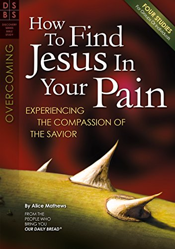 How to Find Jesus in Your Pain: Experiencing the Compassion of the Savior (Discovery Series Bible Study)