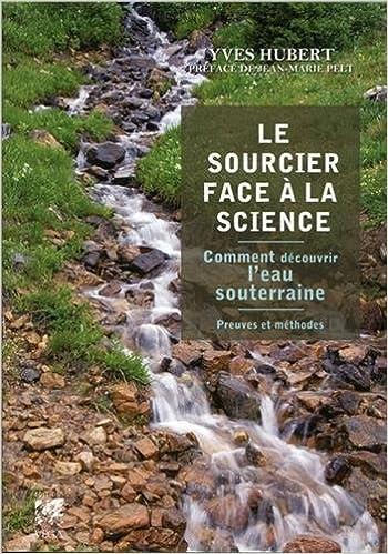 Read Online Le Sourcier face à la science : Comment découvrir l'eau souterraine, Preuves et méthodes pdf epub